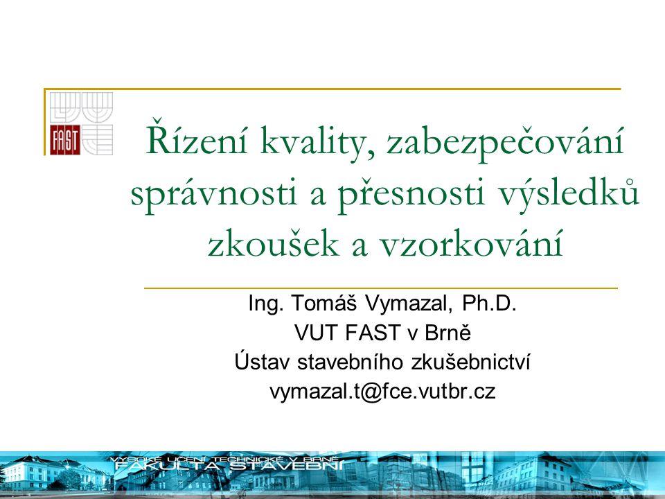 Řízení kvality, zabezpečování správnosti a přesnosti výsledků zkoušek a vzorkování Ing. Tomáš Vymazal, Ph.D. VUT FAST v Brně Ústav stavebního zkušebni