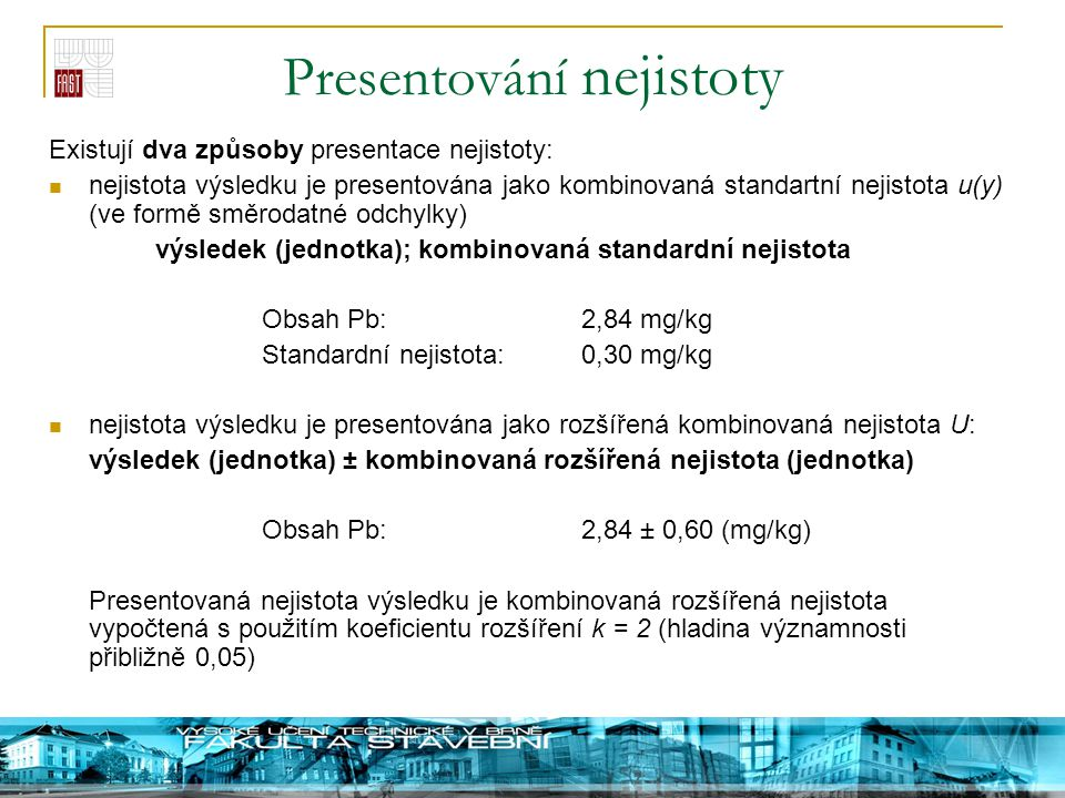 Presentování nejistoty Existují dva způsoby presentace nejistoty: nejistota výsledku je presentována jako kombinovaná standartní nejistota u(y) (ve fo