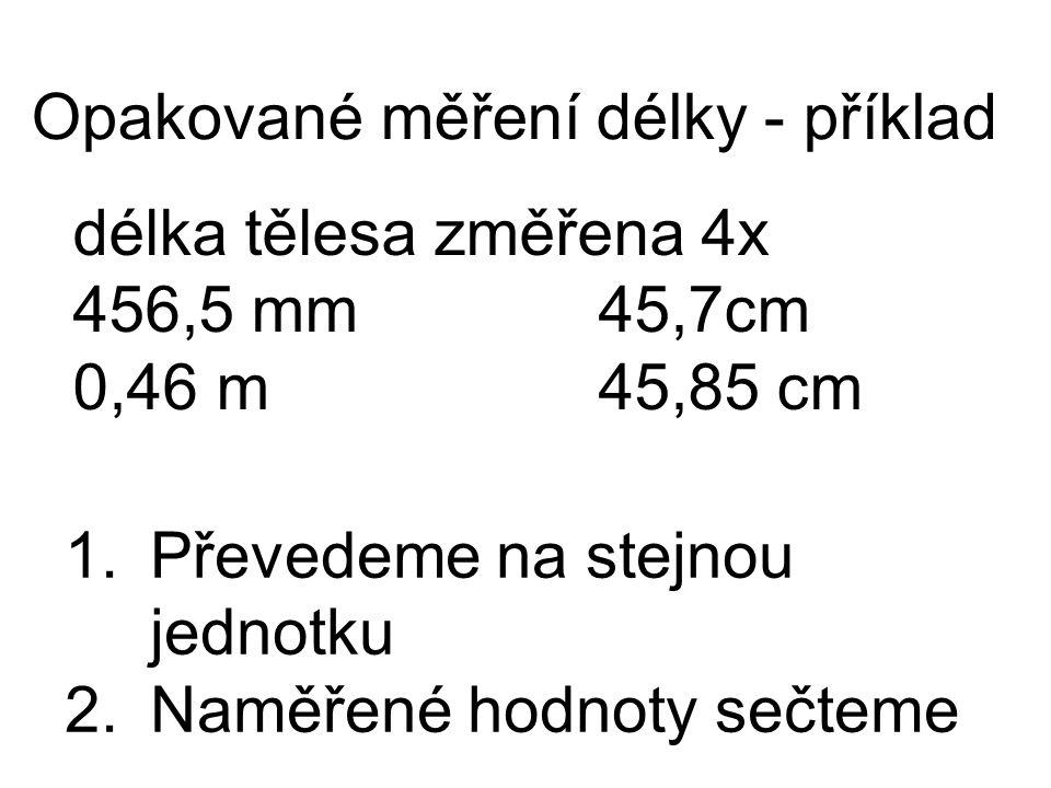 délka tělesa změřena 4x 456,5 mm45,7cm 0,46 m45,85 cm Opakované měření délky - příklad 1.Převedeme na stejnou jednotku 2.Naměřené hodnoty sečteme