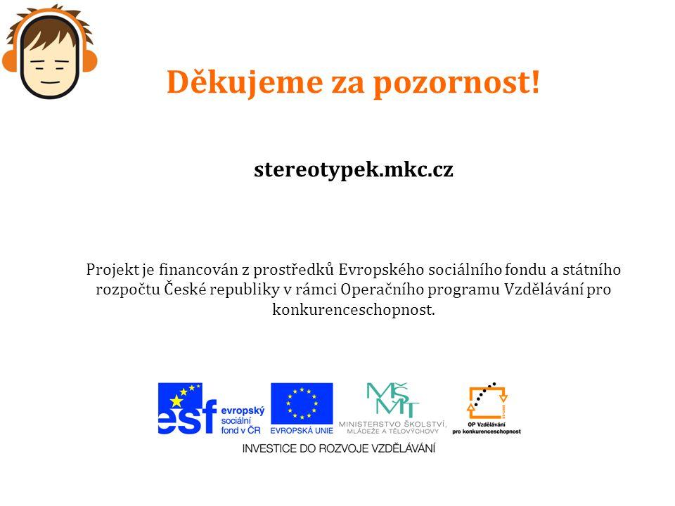 Děkujeme za pozornost! stereotypek.mkc.cz Projekt je financován z prostředků Evropského sociálního fondu a státního rozpočtu České republiky v rámci O