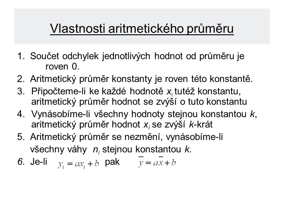 Vlastnosti aritmetického průměru 1. Součet odchylek jednotlivých hodnot od průměru je roven 0. 2. Aritmetický průměr konstanty je roven této konstantě