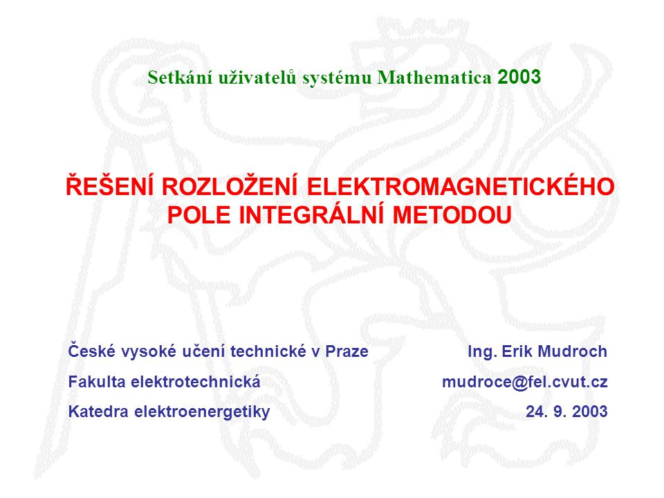 ŘEŠENÍ ROZLOŽENÍ ELEKTROMAGNETICKÉHO POLE INTEGRÁLNÍ METODOU Setkání uživatelů systému Mathematica 2003 České vysoké učení technické v Praze Fakulta elektrotechnická Katedra elektroenergetiky Ing.