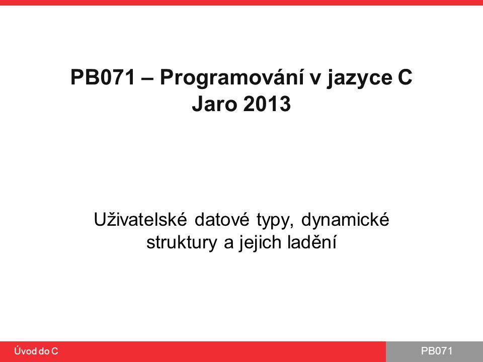 PB071 Úvod do C PB071 – Programování v jazyce C Jaro 2013 Uživatelské datové typy, dynamické struktury a jejich ladění