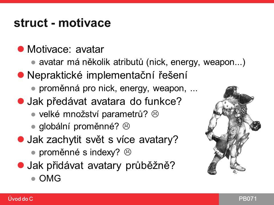 PB071 Úvod do C struct - motivace Motivace: avatar ●avatar má několik atributů (nick, energy, weapon...) Nepraktické implementační řešení ●proměnná pr