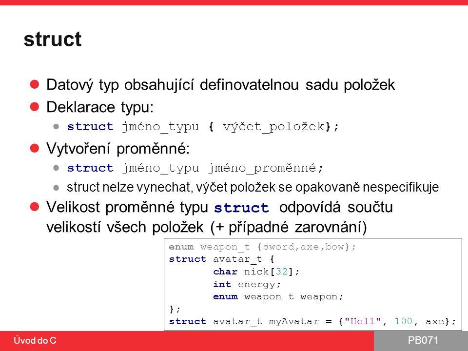 PB071 Úvod do C struct Datový typ obsahující definovatelnou sadu položek Deklarace typu: ● struct jméno_typu { výčet_položek}; Vytvoření proměnné: ● s