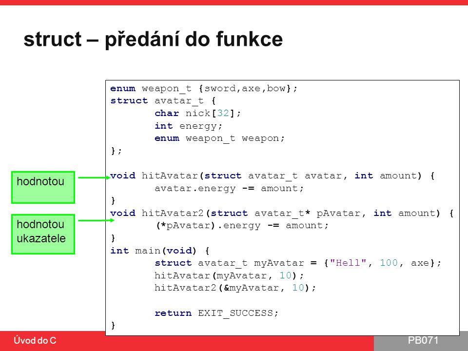 PB071 Úvod do C struct – předání do funkce enum weapon_t {sword,axe,bow}; struct avatar_t { char nick[32]; int energy; enum weapon_t weapon; }; void h