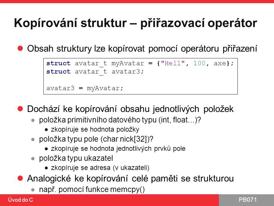 PB071 Úvod do C Kopírování struktur – přiřazovací operátor Obsah struktury lze kopírovat pomocí operátoru přiřazení Dochází ke kopírování obsahu jedno
