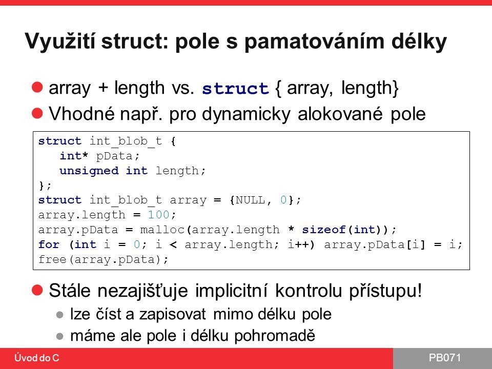 PB071 Úvod do C Využití struct: pole s pamatováním délky array + length vs. struct { array, length} Vhodné např. pro dynamicky alokované pole Stále ne