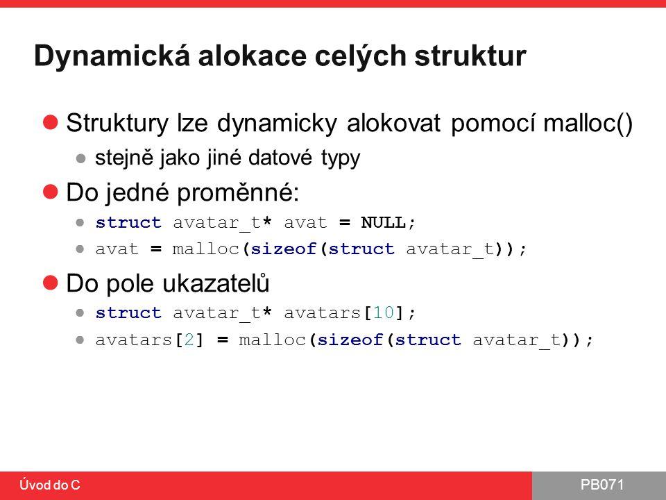 PB071 Úvod do C Dynamická alokace celých struktur Struktury lze dynamicky alokovat pomocí malloc() ●stejně jako jiné datové typy Do jedné proměnné: ●