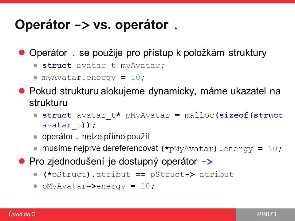 PB071 Úvod do C Operátor -> vs. operátor. Operátor. se použije pro přístup k položkám struktury ● struct avatar_t myAvatar; ● myAvatar.energy = 10; Po