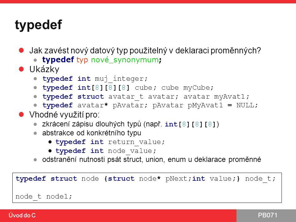 PB071 Úvod do C typedef Jak zavést nový datový typ použitelný v deklaraci proměnných? ● typedef typ nové_synonymum; Ukázky ● typedef int muj_integer;