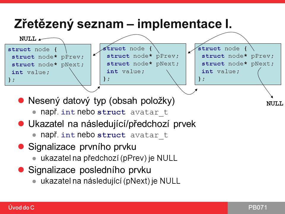 PB071 Úvod do C Zřetězený seznam – implementace I. Nesený datový typ (obsah položky) ●např. int nebo struct avatar_t Ukazatel na následující/předchozí