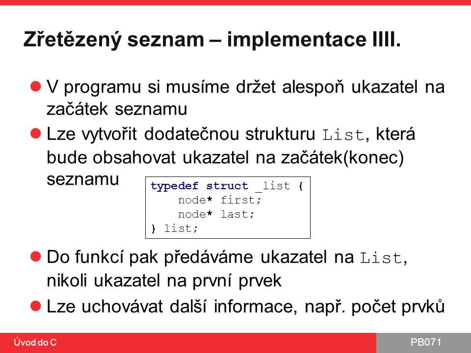 PB071 Úvod do C Zřetězený seznam – implementace IIII. V programu si musíme držet alespoň ukazatel na začátek seznamu Lze vytvořit dodatečnou strukturu