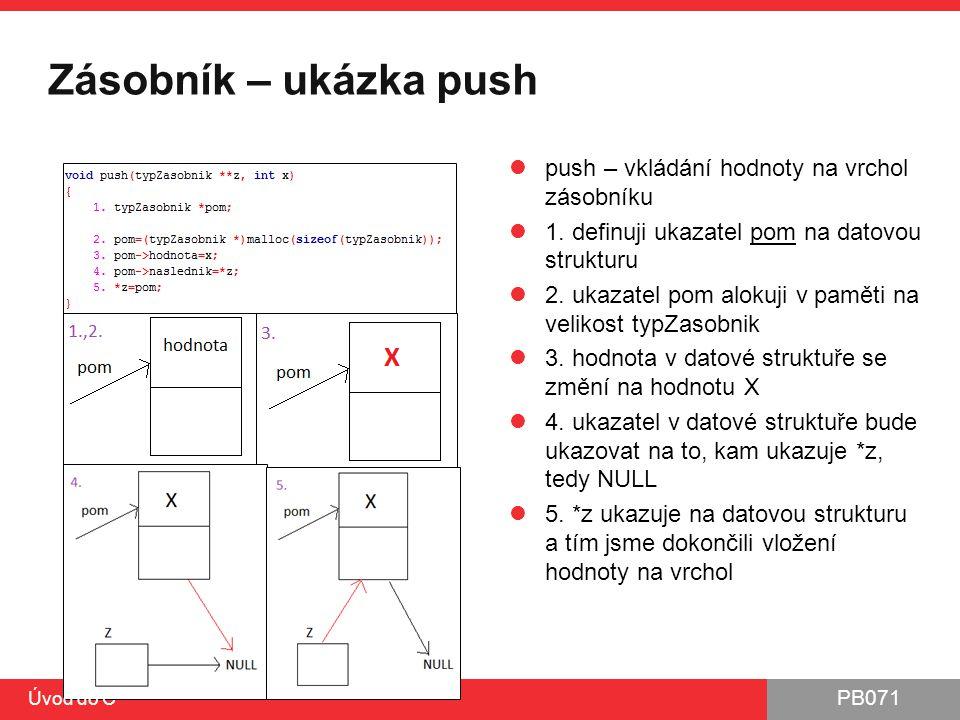 PB071 Zásobník – ukázka push push – vkládání hodnoty na vrchol zásobníku 1. definuji ukazatel pom na datovou strukturu 2. ukazatel pom alokuji v pamět