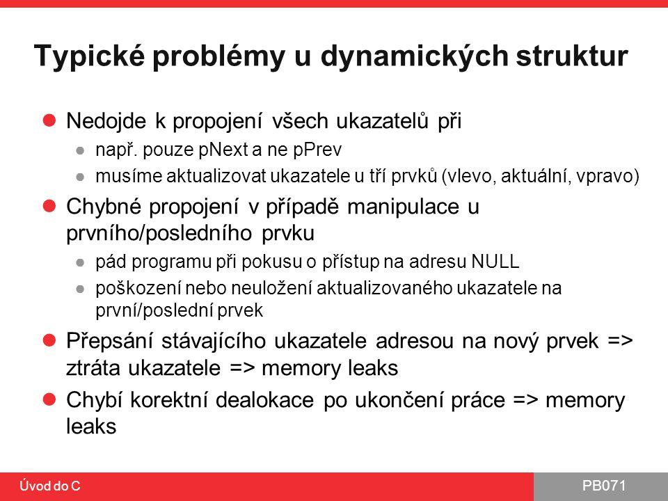 PB071 Úvod do C Typické problémy u dynamických struktur Nedojde k propojení všech ukazatelů při ●např. pouze pNext a ne pPrev ●musíme aktualizovat uka
