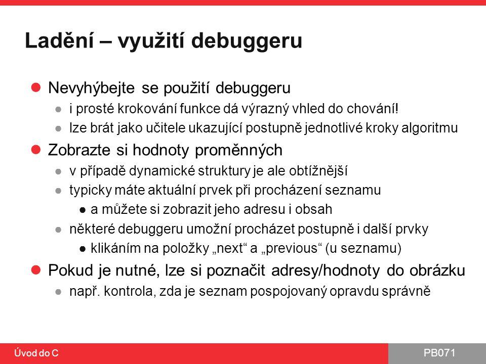 PB071 Úvod do C Ladění – využití debuggeru Nevyhýbejte se použití debuggeru ●i prosté krokování funkce dá výrazný vhled do chování! ●lze brát jako uči