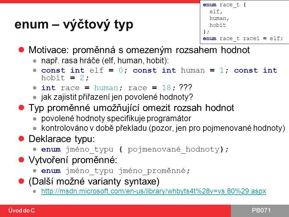 PB071 Úvod do C enum – ukázka enum nelze vynechat ●lze vyřešit pomocí nového typy (typedef, později) Lze vynechat výčet pojmenovaných hodnot, pokud již bylo zavedeno dříve Nelze zavést ve stejném jmenném prostoru stejně pojmenovaný index enum race_t { elf, human, hobit }; enum race_t race1 = elf;
