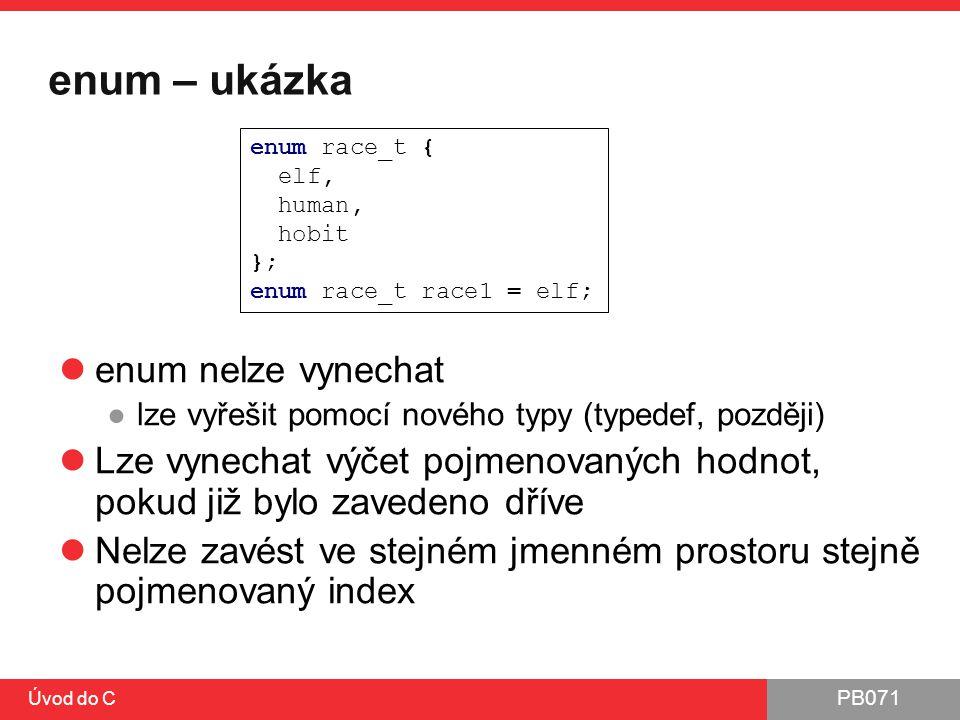 PB071 Úvod do C enum – ukázka enum nelze vynechat ●lze vyřešit pomocí nového typy (typedef, později) Lze vynechat výčet pojmenovaných hodnot, pokud ji