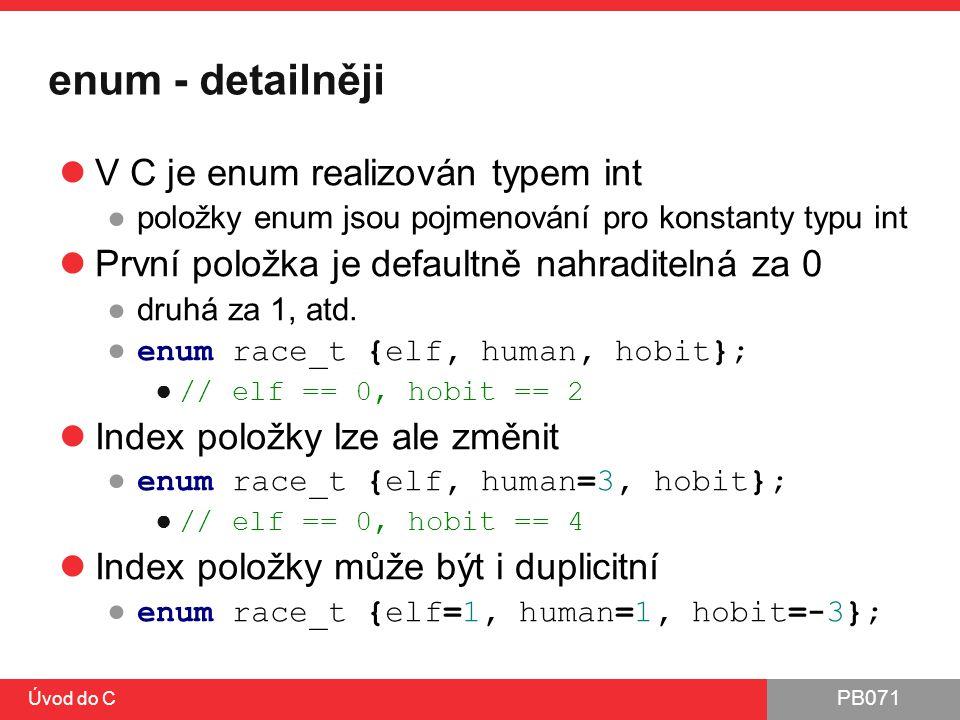 PB071 Úvod do C enum - detailněji V C je enum realizován typem int ●položky enum jsou pojmenování pro konstanty typu int První položka je defaultně na