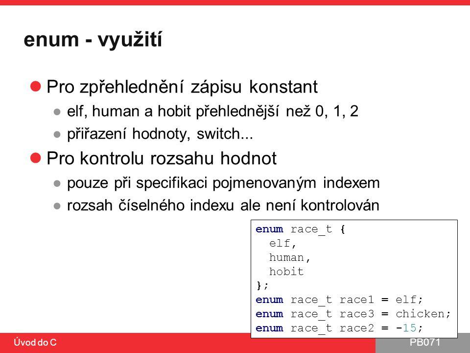 PB071 Úvod do C enum - využití Pro zpřehlednění zápisu konstant ●elf, human a hobit přehlednější než 0, 1, 2 ●přiřazení hodnoty, switch... Pro kontrol