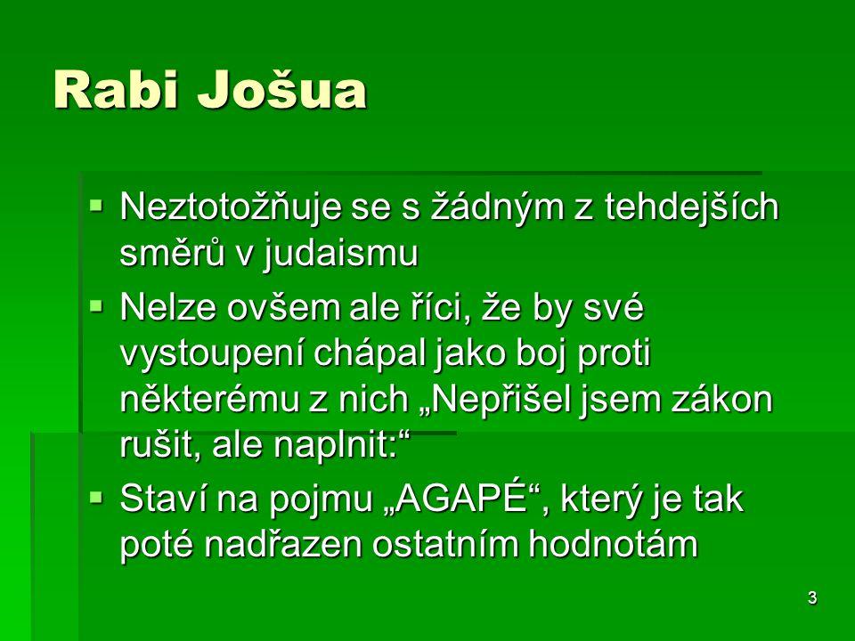 """3 Rabi Jošua  Neztotožňuje se s žádným z tehdejších směrů v judaismu  Nelze ovšem ale říci, že by své vystoupení chápal jako boj proti některému z nich """"Nepřišel jsem zákon rušit, ale naplnit:  Staví na pojmu """"AGAPÉ , který je tak poté nadřazen ostatním hodnotám"""