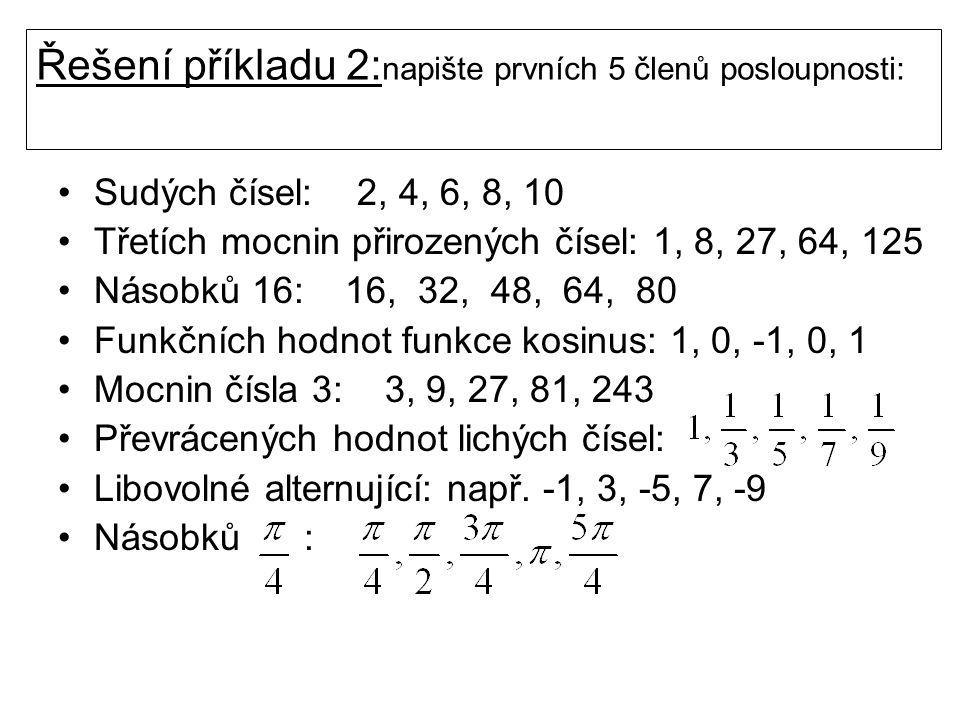 Řešení příkladu 2: napište prvních 5 členů posloupnosti: Sudých čísel: 2, 4, 6, 8, 10 Třetích mocnin přirozených čísel: 1, 8, 27, 64, 125 Násobků 16: