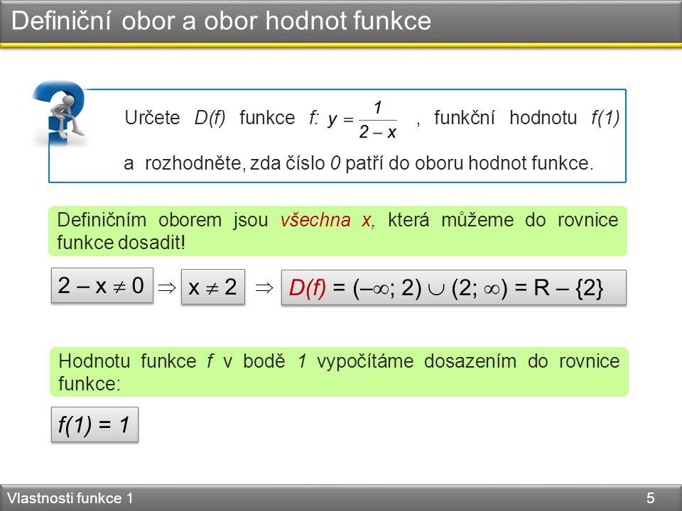 Definiční obor a obor hodnot funkce Vlastnosti funkce 1 5 Definičním oborem jsou všechna x, která můžeme do rovnice funkce dosadit! 2 – x  0 x  2 