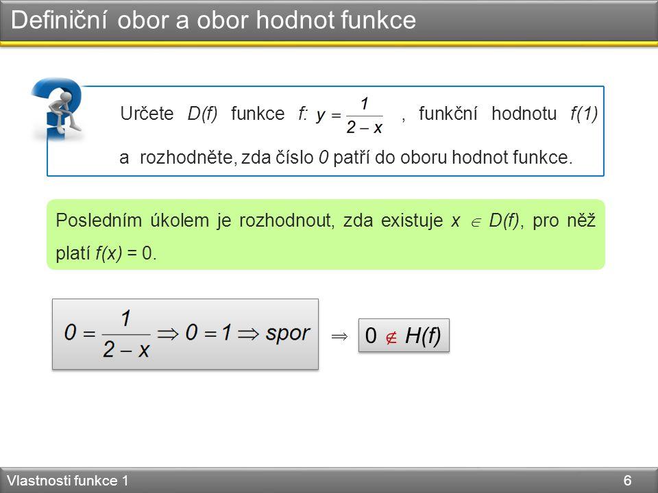Definiční obor a obor hodnot funkce Vlastnosti funkce 1 6 Posledním úkolem je rozhodnout, zda existuje x  D(f), pro něž platí f(x) = 0. Určete D(f) f