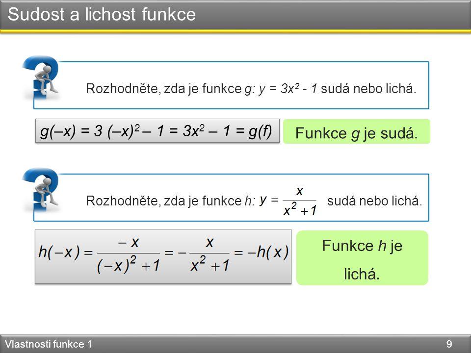Sudost a lichost funkce Vlastnosti funkce 1 9 Funkce g je sudá. Rozhodněte, zda je funkce g: y = 3x 2 - 1 sudá nebo lichá. g(–x) = 3 (–x) 2 – 1 = 3x 2