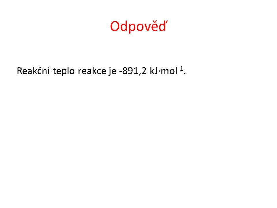 Odpověď Reakční teplo reakce je -891,2 kJ·mol -1.
