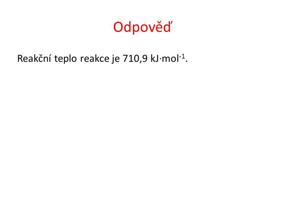 Odpověď Reakční teplo reakce je 710,9 kJ·mol -1.