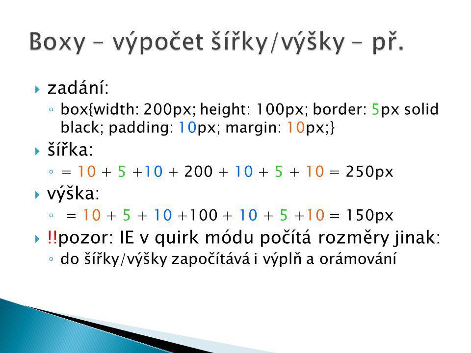  zadání: ◦ box{width: 200px; height: 100px; border: 5px solid black; padding: 10px; margin: 10px;}  šířka: ◦ = 10 + 5 +10 + 200 + 10 + 5 + 10 = 250px  výška: ◦ = 10 + 5 + 10 +100 + 10 + 5 +10 = 150px  !!pozor: IE v quirk módu počítá rozměry jinak: ◦ do šířky/výšky započítává i výplň a orámování