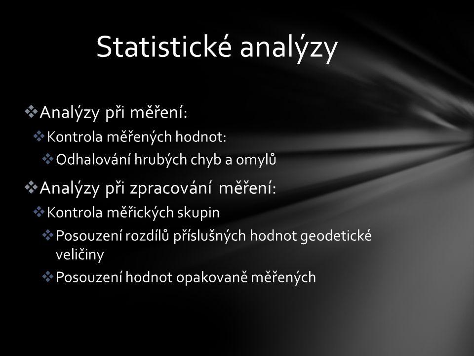  Analýzy při měření:  Kontrola měřených hodnot:  Odhalování hrubých chyb a omylů  Analýzy při zpracování měření:  Kontrola měřických skupin  Posouzení rozdílů příslušných hodnot geodetické veličiny  Posouzení hodnot opakovaně měřených Statistické analýzy