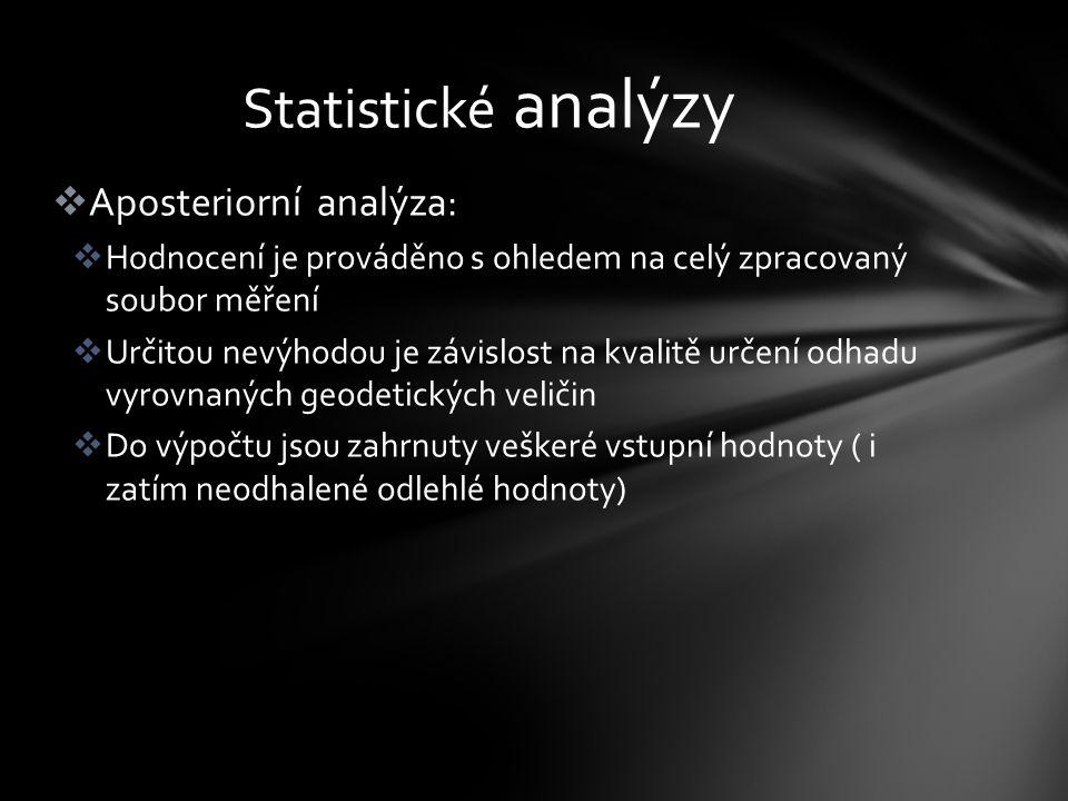  Aposteriorní analýza:  Hodnocení je prováděno s ohledem na celý zpracovaný soubor měření  Určitou nevýhodou je závislost na kvalitě určení odhadu vyrovnaných geodetických veličin  Do výpočtu jsou zahrnuty veškeré vstupní hodnoty ( i zatím neodhalené odlehlé hodnoty) Statistické analýzy