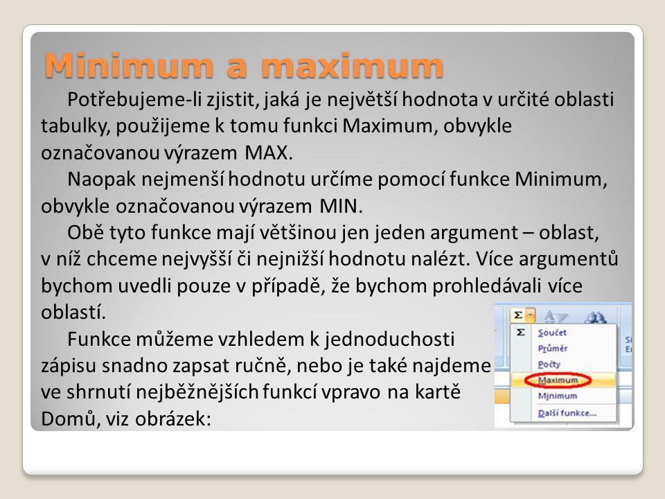 Minimum a maximum Potřebujeme-li zjistit, jaká je největší hodnota v určité oblasti tabulky, použijeme k tomu funkci Maximum, obvykle označovanou výrazem MAX.