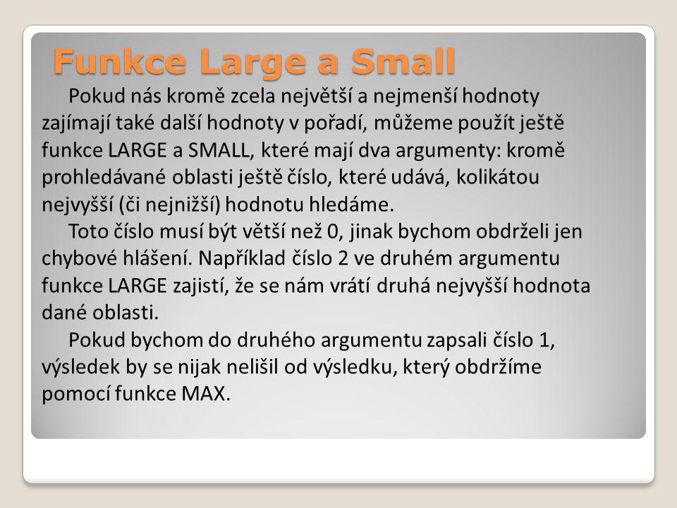 Funkce Large a Small Pokud nás kromě zcela největší a nejmenší hodnoty zajímají také další hodnoty v pořadí, můžeme použít ještě funkce LARGE a SMALL, které mají dva argumenty: kromě prohledávané oblasti ještě číslo, které udává, kolikátou nejvyšší (či nejnižší) hodnotu hledáme.