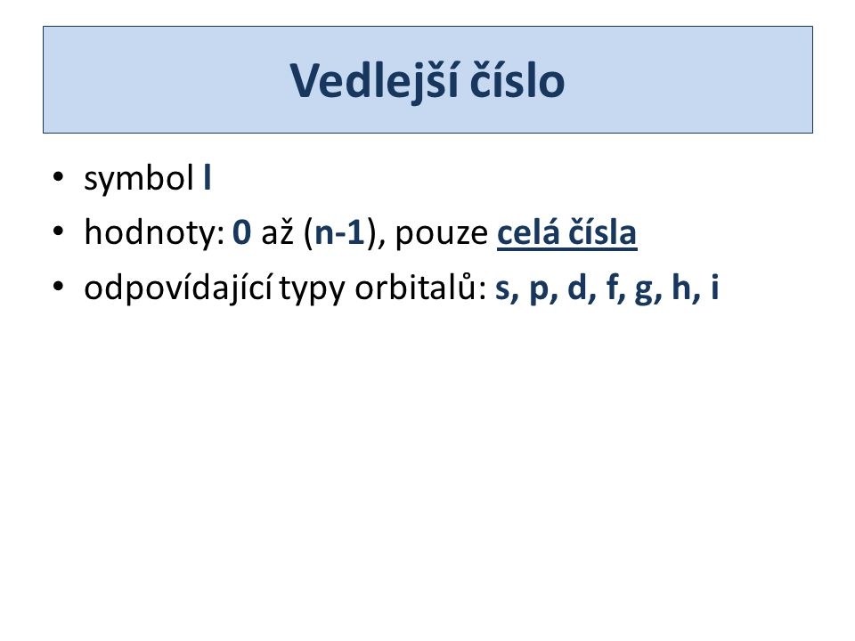 Vedlejší číslo symbol l hodnoty: 0 až (n-1), pouze celá čísla odpovídající typy orbitalů: s, p, d, f, g, h, i