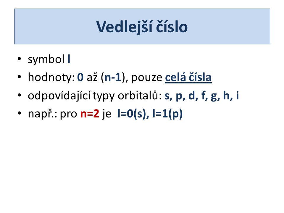 Vedlejší číslo symbol l hodnoty: 0 až (n-1), pouze celá čísla odpovídající typy orbitalů: s, p, d, f, g, h, i např.: pro n=2 je l=0(s), l=1(p)
