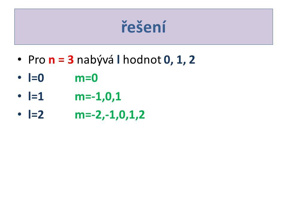řešení Pro n = 3 nabývá l hodnot 0, 1, 2 l=0m=0 l=1m=-1,0,1 l=2m=-2,-1,0,1,2