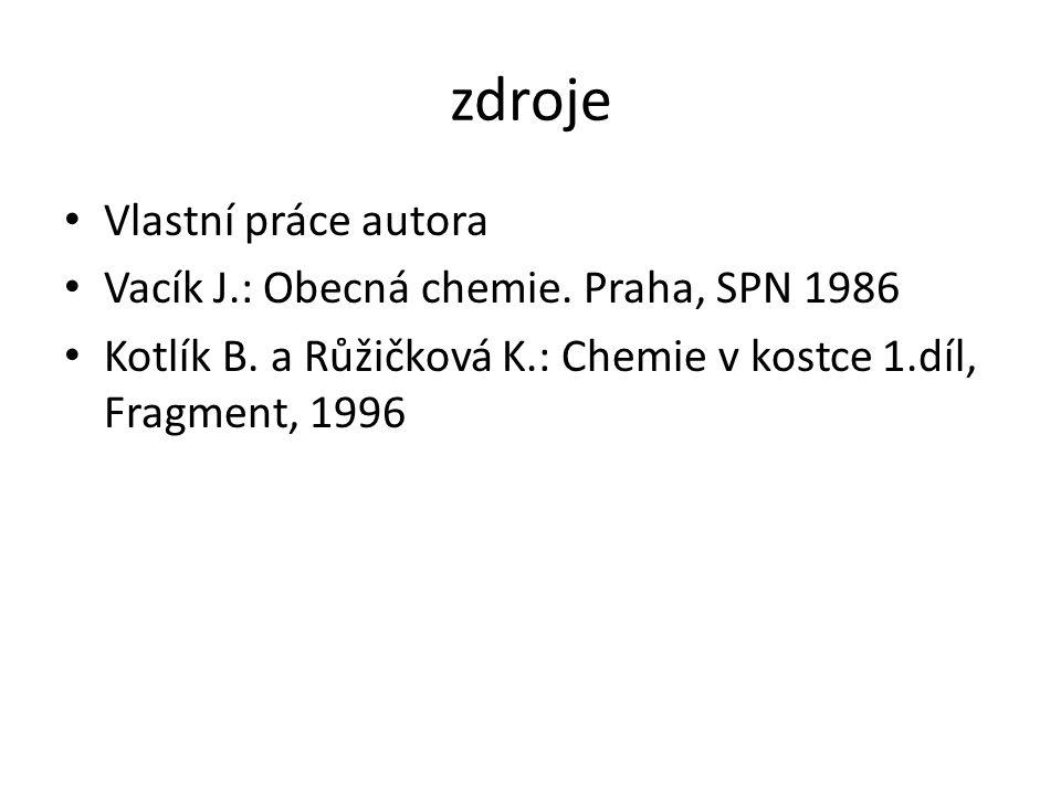 zdroje Vlastní práce autora Vacík J.: Obecná chemie. Praha, SPN 1986 Kotlík B. a Růžičková K.: Chemie v kostce 1.díl, Fragment, 1996