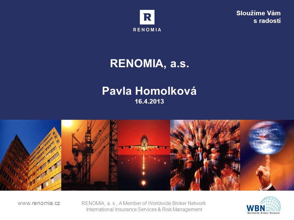 Sloužíme Vám s radostí RENOMIA, a.s. Pavla Homolková 16.4.2013 www.renomia.cz RENOMIA, a. s., A Member of Worldwide Broker Network International Insur