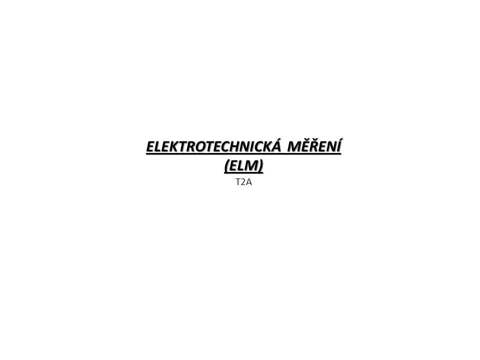 ELEKTROTECHNICKÁ MĚŘENÍ (ELM) ELEKTROTECHNICKÁ MĚŘENÍ (ELM) T2A