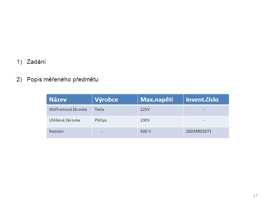 1)Zadání 2)Popis měřeného předmětu NázevVýrobceMax.napětíInvent.číslo Wolframová žárovkaTesla225V - Uhlíková žárovkaPhilips230V - Rezistor -500 V26DMB