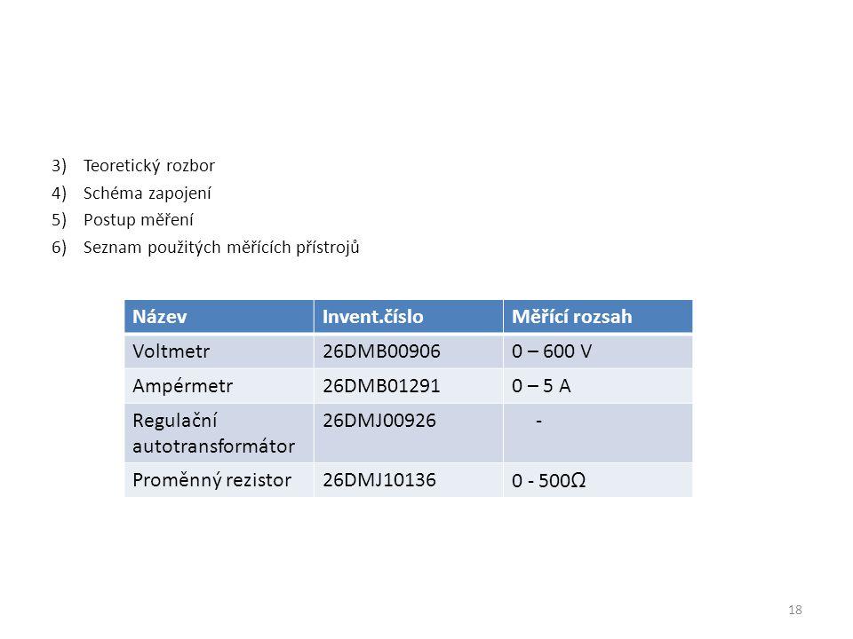 3)Teoretický rozbor 4)Schéma zapojení 5)Postup měření 6)Seznam použitých měřících přístrojů NázevInvent.čísloMěřící rozsah Voltmetr26DMB009060 – 600 V