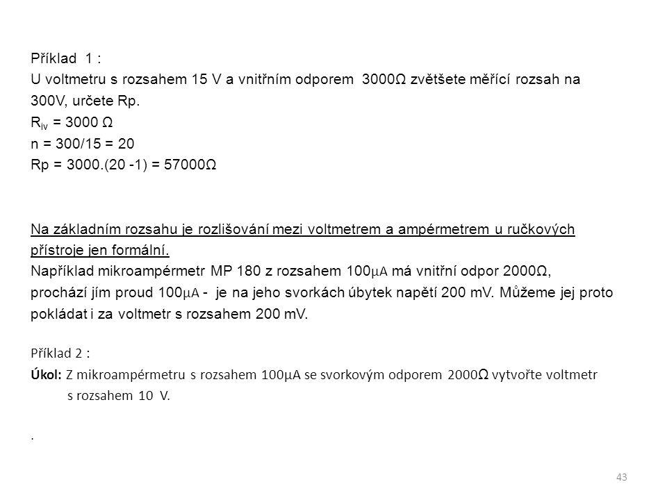 Příklad 1 : U voltmetru s rozsahem 15 V a vnitřním odporem 3000Ω zvětšete měřící rozsah na 300V, určete Rp. R iv = 3000 Ω n = 300/15 = 20 Rp = 3000.(2