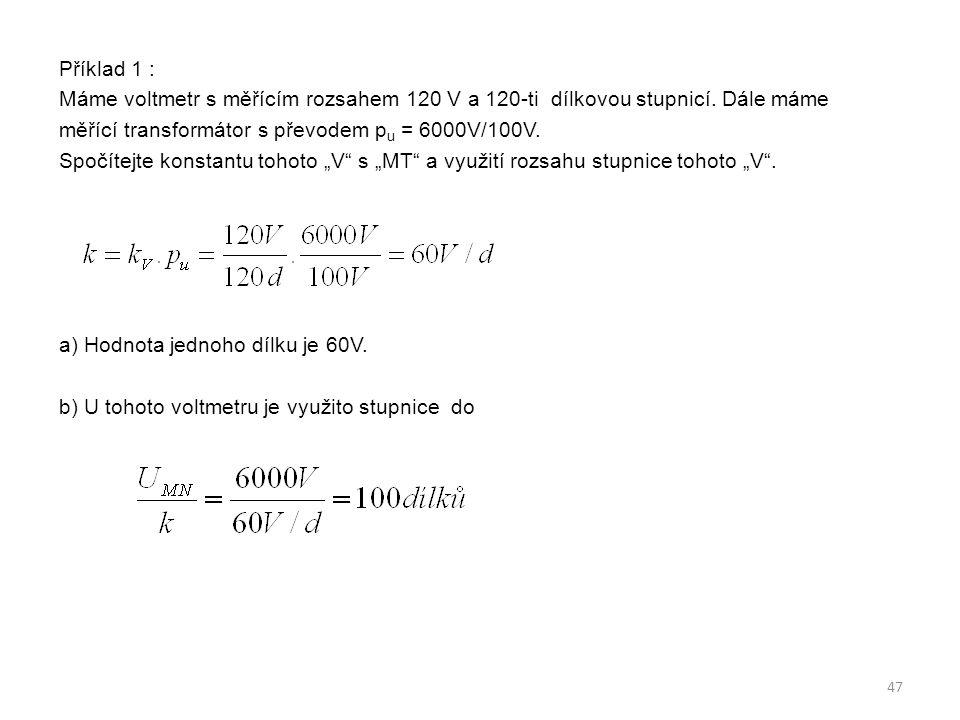 Příklad 1 : Máme voltmetr s měřícím rozsahem 120 V a 120-ti dílkovou stupnicí. Dále máme měřící transformátor s převodem p u = 6000V/100V. Spočítejte
