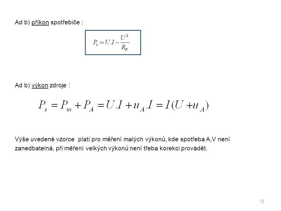 Ad b) příkon spotřebiče : Ad b) výkon zdroje : Výše uvedené vzorce platí pro měření malých výkonů, kde spotřeba A,V není zanedbatelná, při měření velk