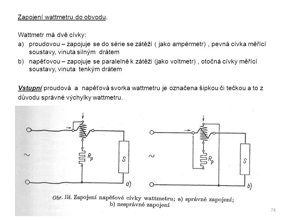 Zapojení wattmetru do obvodu. 74 Wattmetr má dvě cívky: a)proudovou – zapojuje se do série se zátěží ( jako ampérmetr), pevná cívka měřící soustavy, v