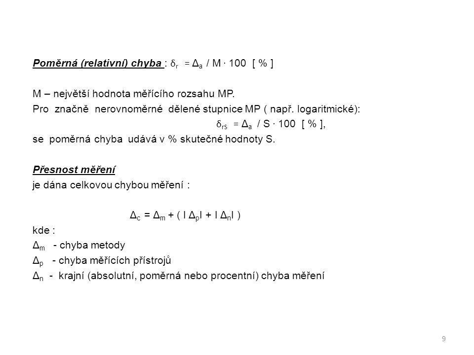Poměrná (relativní) chyba : δ r = Δ a / M. 100 [ % ] M – největší hodnota měřícího rozsahu MP. Pro značně nerovnoměrné dělené stupnice MP ( např. loga