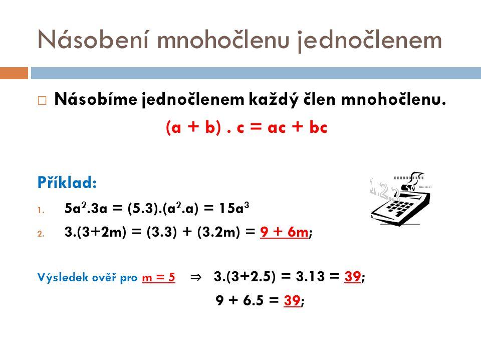 Násobení mnohočlenu jednočlenem  Násobíme jednočlenem každý člen mnohočlenu. (a + b). c = ac + bc Příklad: 1. 5a 2.3a = (5.3).(a 2.a) = 15a 3 2. 3.(3